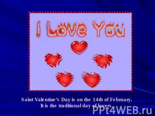Saint Valentine's Day is on the 14th of February. It is the traditional day of l