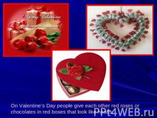 On Valentine's Day people give each other red roses or chocolates in red boxes t