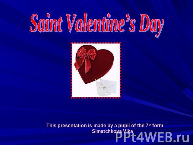 Saint Valentine's DayThis presentation is made by a pupil of the 7th form Simatchkova Vika
