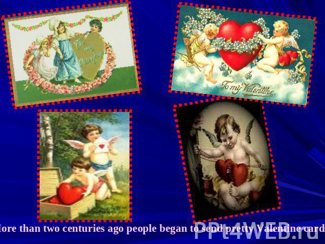 More than two centuries ago people began to send pretty Valentine cards.