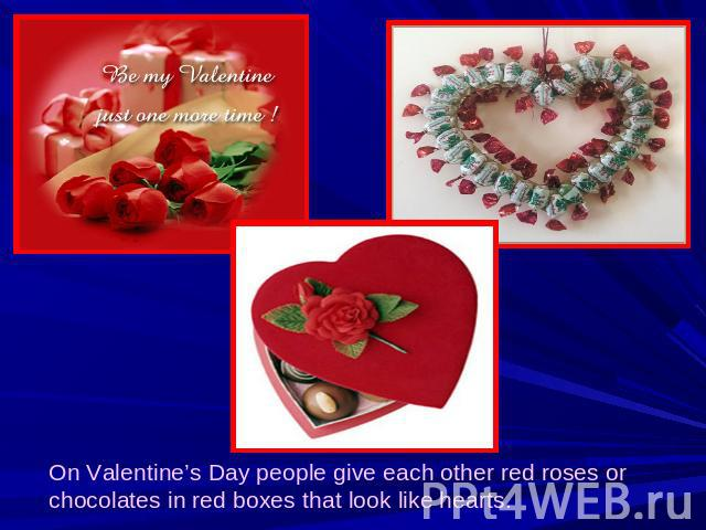 On Valentine's Day people give each other red roses or chocolates in red boxes that look like hearts.