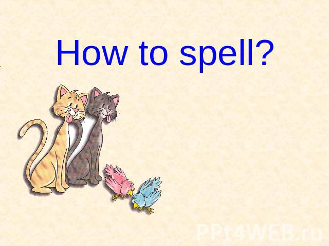 How to spell?
