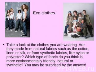 Eco clothes.Take a look at the clothes you are wearing. Are they made from natur