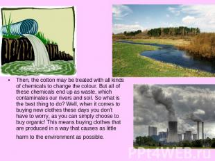 Then, the cotton may be treated with all kinds of chemicals to change the colour