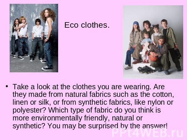 Eco clothes.Take a look at the clothes you are wearing. Are they made from natural fabrics such as the cotton, linen or silk, or from synthetic fabrics, like nylon or polyester? Which type of fabric do you think is more environmentally friendly, nat…