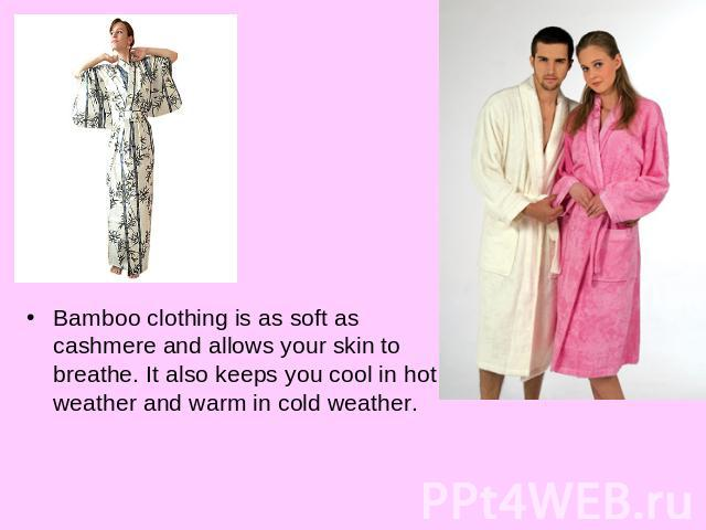 Bamboo clothing is as soft as cashmere and allows your skin to breathe. It also keeps you cool in hot weather and warm in cold weather.