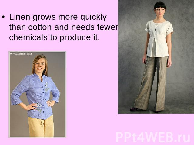 Linen grows more quickly than cotton and needs fewer chemicals to produce it.