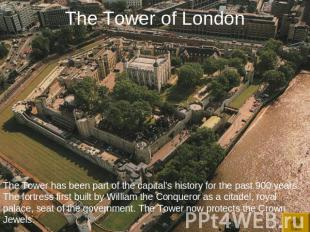 The Tower of London The Tower has been part of the capital's history for the pas