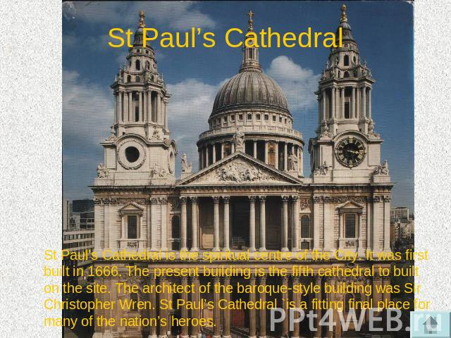 St Paul's Cathedral St Paul's Cathedral is the spiritual centre of the City. It was first built in 1666. The present building is the fifth cathedral to built on the site. The architect of the baroque-style building was Sir Christopher Wren. St Paul'…