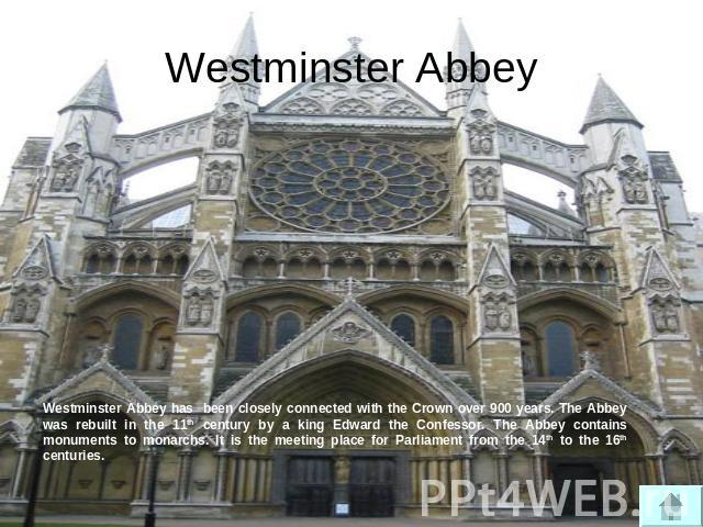 Westminster Abbey Westminster Abbey has been closely connected with the Crown over 900 years. The Abbey was rebuilt in the 11th century by a king Edward the Confessor. The Abbey contains monuments to monarchs. It is the meeting place for Parliament …