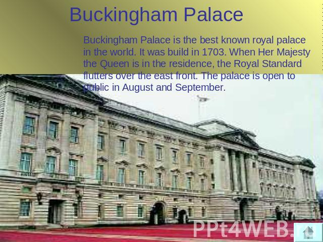 Buckingham Palace Buckingham Palace is the best known royal palace in the world. It was build in 1703. When Her Majesty the Queen is in the residence, the Royal Standard flutters over the east front. The palace is open to public in August and September.