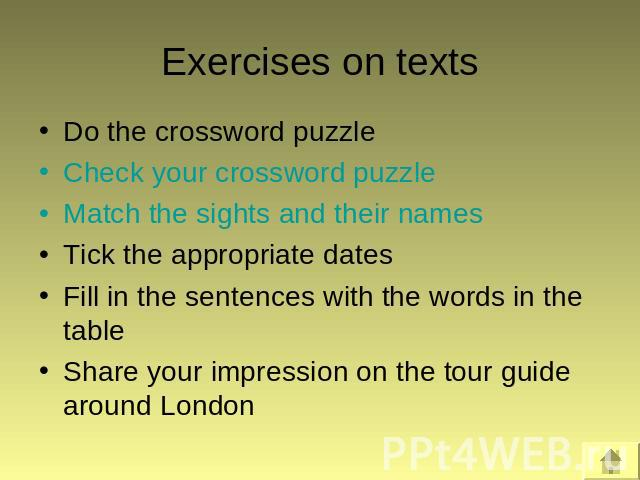 Exercises on texts Do the crossword puzzleCheck your crossword puzzleMatch the sights and their namesTick the appropriate datesFill in the sentences with the words in the tableShare your impression on the tour guide around London