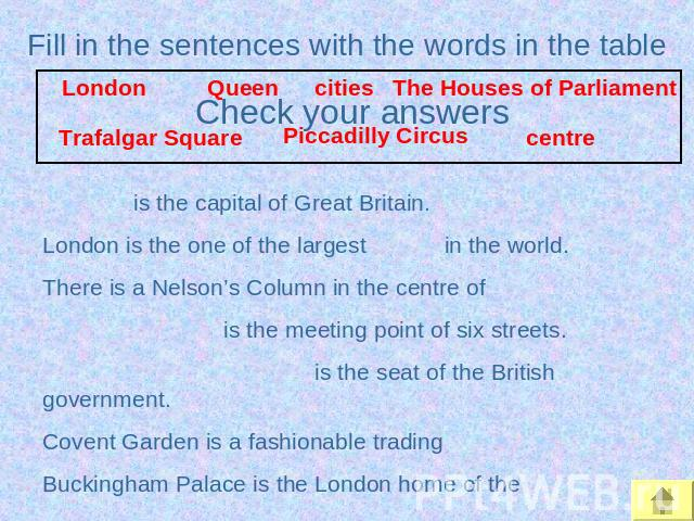 Fill in the sentences with the words in the table is the capital of Great Britain.London is the one of the largest in the world.There is a Nelson's Column in the centre of is the meeting point of six streets. is the seat of the British government.Co…