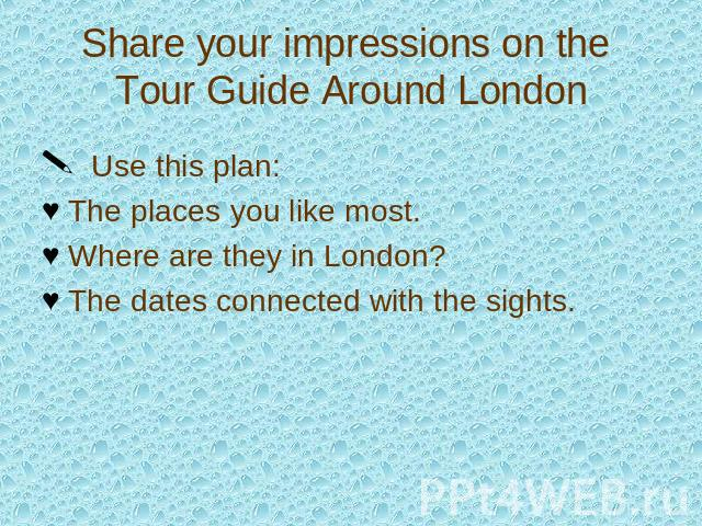 Share your impressions on the Tour Guide Around London Use this plan:The places you like most.Where are they in London?The dates connected with the sights.