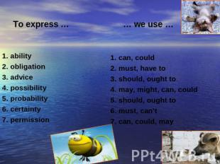 To express … … we use … 1. ability2. obligation3. advice4. possibility5. probabi