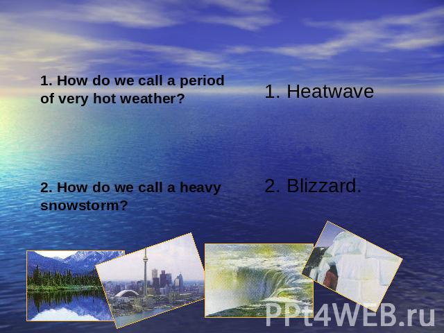 1. How do we call a periodof very hot weather?2. How do we call a heavy snowstorm?1. Heatwave2. Blizzard.