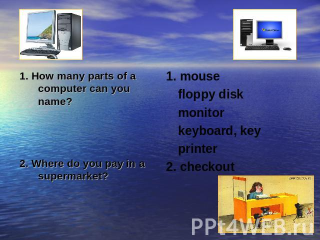 1. How many parts of a computer can you name?2. Where do you pay in a supermarket?1. mousefloppy diskmonitorkeyboard, keyprinter2. checkout