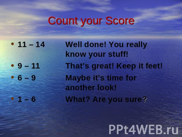 Count your Score 11 – 14 Well done! You really know your stuff!9 – 11 That's great! Keep it feet!6 – 9 Maybe it's time for another look!1 – 6 What? Are you sure?