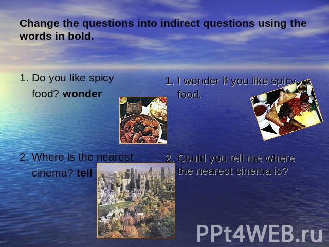 Change the questions into indirect questions using the words in bold. 1. Do you like spicy food? wonder2. Where is the nearest cinema? tell1. I wonder if you like spicy food. 2. Could you tell me where the nearest cinema is?