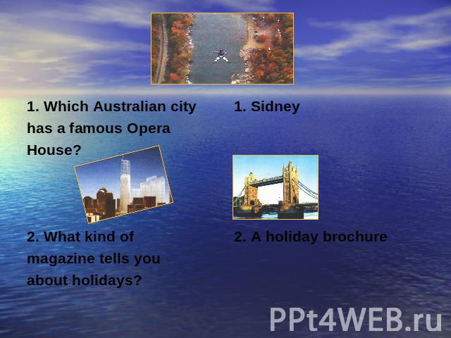 1. Which Australian cityhas a famous OperaHouse?2. What kind ofmagazine tells you about holidays?1. Sidney2. A holiday brochure