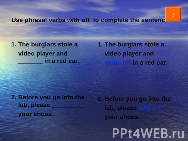 Use phrasal verbs with off to complete the sentences. 1. The burglars stole a video player and _______ in a red car.2. Before you go into the lab, please _________ your shoes. 1. The burglars stole a video player and made off in a red car.2. Before …