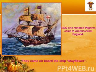 1620 one hundred Pilgrims came to America from England. They came on board the s