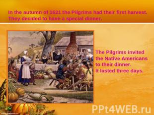 In the autumn of 1621 the Pilgrims had their first harvest. They decided to have