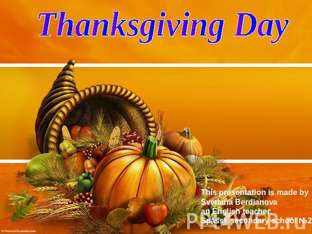 Thanksgiving Day This presentation is made by Svetlana Berdianova an English teacher Spassk secondary school №2