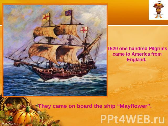 "1620 one hundred Pilgrims came to America from England. They came on board the ship ""Mayflower""."