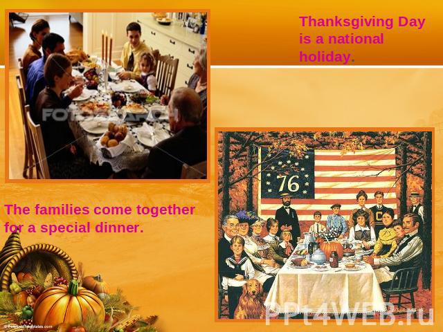 Thanksgiving Day is a national holiday.The families come together for a special dinner.