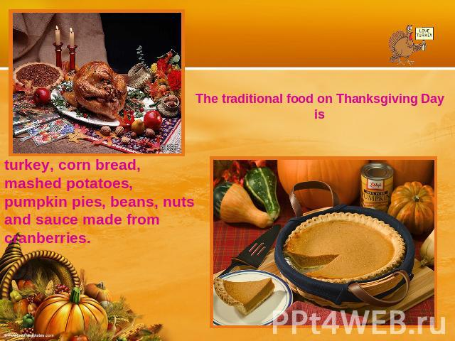 The traditional food on Thanksgiving Day isturkey, corn bread, mashed potatoes, pumpkin pies, beans, nuts and sauce made from cranberries.