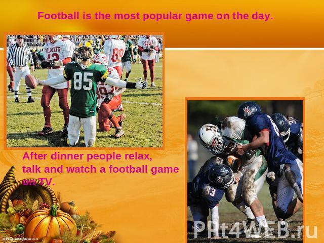 Football is the most popular game on the day. After dinner people relax, talk and watch a football gameon TV.