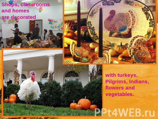 Shops, classrooms and homes are decorated with turkeys, Pilgrims, Indians, flowers and vegetables.
