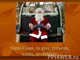 Santa Claus, to give, presents, wants, to children.