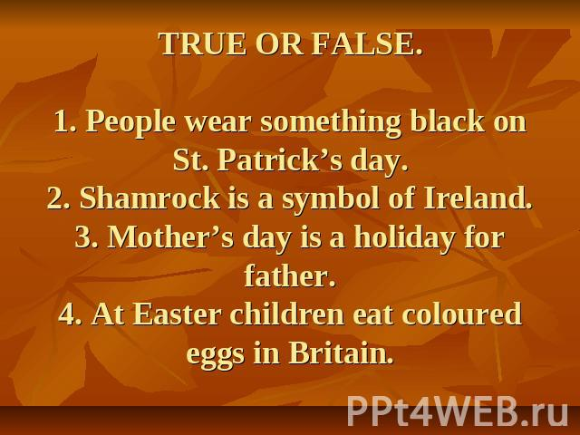 TRUE OR FALSE.1. People wear something black on St. Patrick's day.2. Shamrock is a symbol of Ireland.3. Mother's day is a holiday for father.4. At Easter children eat coloured eggs in Britain.