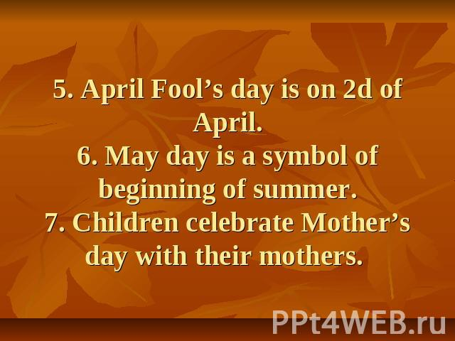 5. April Fool's day is on 2d of April.6. May day is a symbol of beginning of summer.7. Children celebrate Mother's day with their mothers.