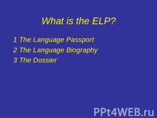 What is the ELP? 1The Language Passport2The Language Biography3The Dossier