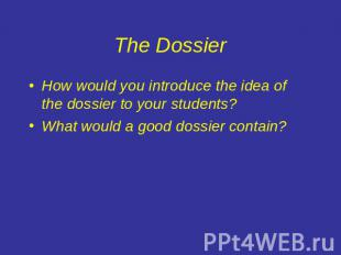 The Dossier How would you introduce the idea of the dossier to your students?Wha