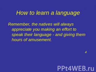 How to learn a language Remember, the natives will always appreciate you making