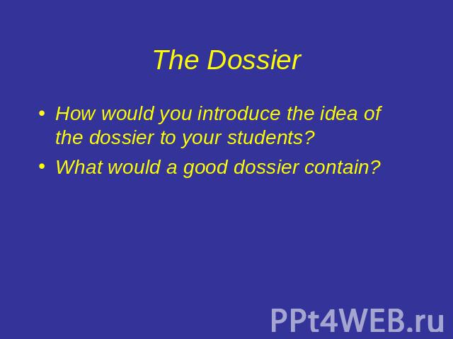 The Dossier How would you introduce the idea of the dossier to your students?What would a good dossier contain?