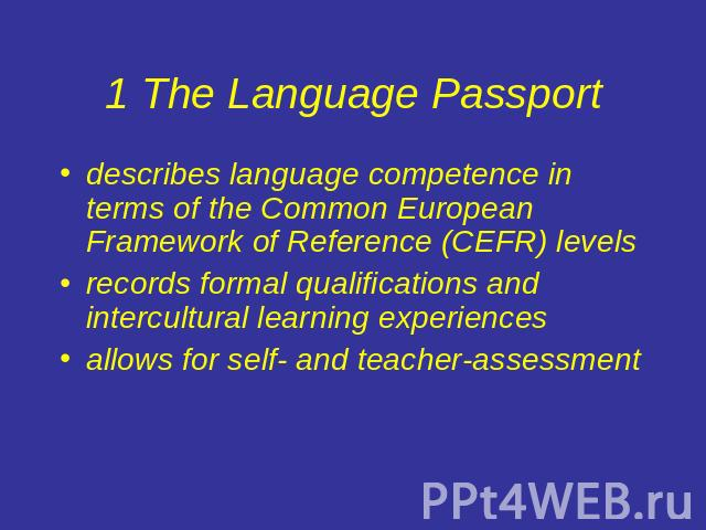 1 The Language Passport describes language competence in terms of the Common European Framework of Reference (CEFR) levelsrecords formal qualifications and intercultural learning experiencesallows for self- and teacher-assessment