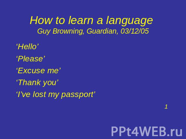 How to learn a language Guy Browning, Guardian, 03/12/05 'Hello' 'Please' 'Excuse me''Thank you''I've lost my passport'1