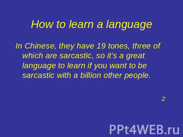 How to learn a language In Chinese, they have 19 tones, three of which are sarcastic, so it's a great language to learn if you want to be sarcastic with a billion other people.2