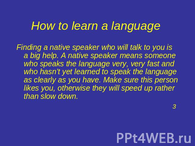 How to learn a language Finding a native speaker who will talk to you is a big help. A native speaker means someone who speaks the language very, very fast and who hasn't yet learned to speak the language as clearly as you have. Make sure this perso…