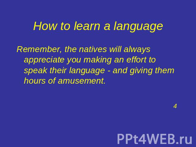 How to learn a language Remember, the natives will always appreciate you making an effort to speak their language - and giving them hours of amusement.4