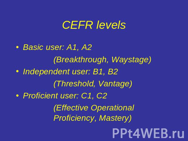CEFR levels Basic user: A1, A2(Breakthrough, Waystage)Independent user: B1, B2 (Threshold, Vantage)Proficient user: C1, C2(Effective Operational Proficiency, Mastery)