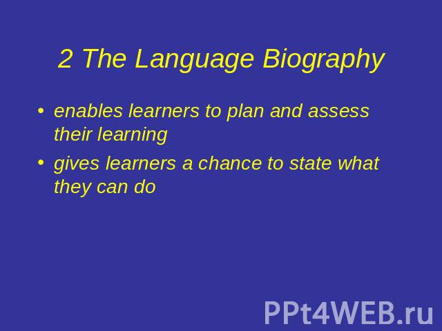 2 The Language Biography enables learners to plan and assess their learninggives learners a chance to state what they can do