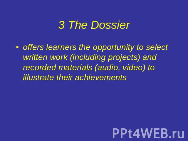 3 The Dossier offers learners the opportunity to select written work (including projects) and recorded materials (audio, video) to illustrate their achievements