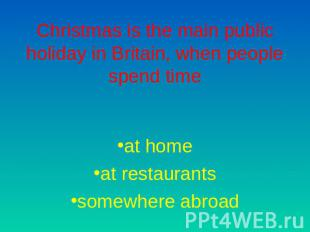 Christmas is the main public holiday in Britain, when people spend time at homea