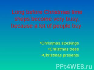 Long before Christmas time shops become very busy, because a lot of people buy C